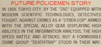 Future Policemen Story: In 199X Tokyo City. By the 'ZAC' equipped with modern scientific technologies, detectives fought. Against crimes as a 'cyber-cop' armed with the special alloy gear displaying high abilities in the information analysis. The high speed battle and attachs. But a formidable crime group 'Deathtrap' stood in their way.
